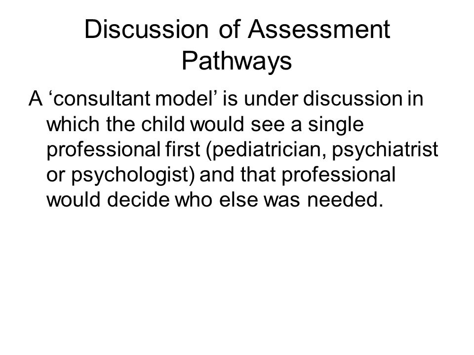Discussion of Assessment Pathways A 'consultant model' is under discussion in which the child would see a single professional first (pediatrician, psy