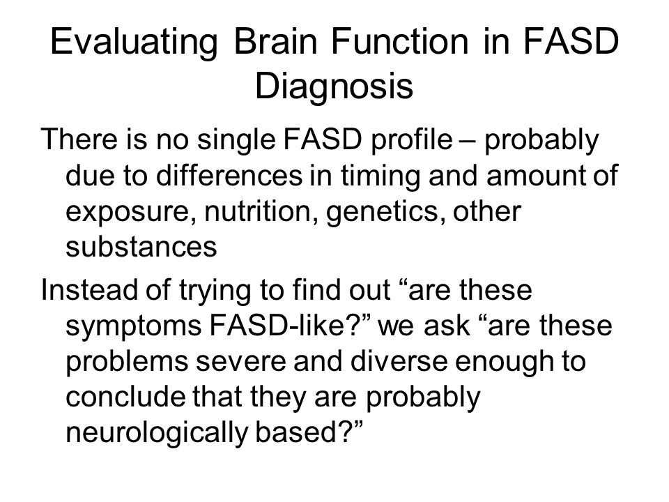 Evaluating Brain Function in FASD Diagnosis There is no single FASD profile – probably due to differences in timing and amount of exposure, nutrition,