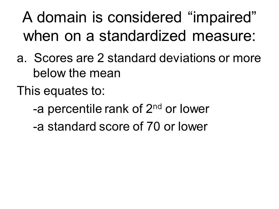 "A domain is considered ""impaired"" when on a standardized measure: a. Scores are 2 standard deviations or more below the mean This equates to: -a perce"