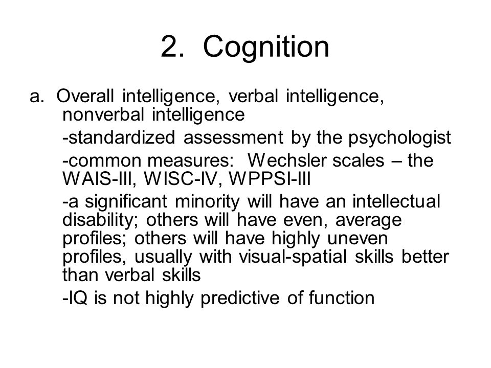 2. Cognition a. Overall intelligence, verbal intelligence, nonverbal intelligence -standardized assessment by the psychologist -common measures: Wechs