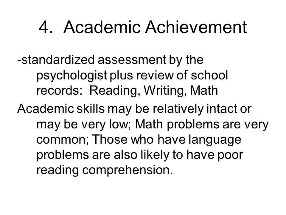 4. Academic Achievement -standardized assessment by the psychologist plus review of school records: Reading, Writing, Math Academic skills may be rela