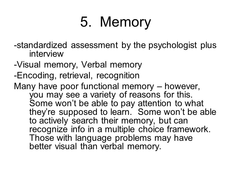 5. Memory -standardized assessment by the psychologist plus interview -Visual memory, Verbal memory -Encoding, retrieval, recognition Many have poor f