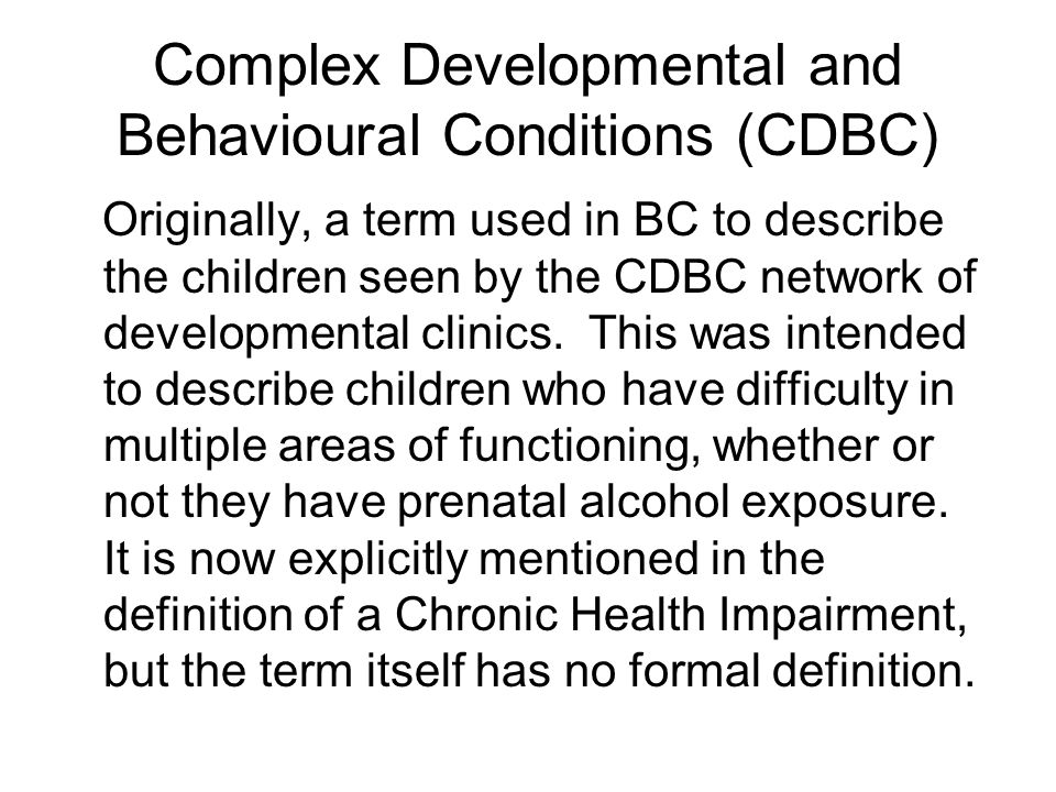 Complex Developmental and Behavioural Conditions (CDBC) Originally, a term used in BC to describe the children seen by the CDBC network of development