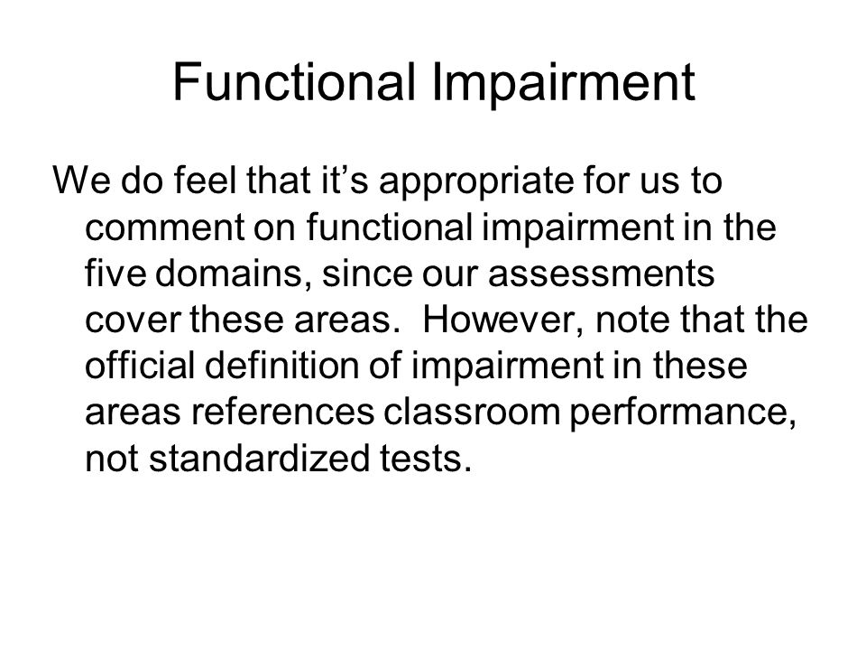 Functional Impairment We do feel that it's appropriate for us to comment on functional impairment in the five domains, since our assessments cover the