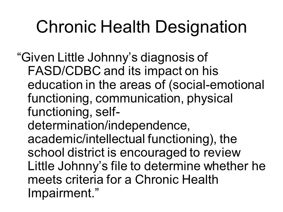 "Chronic Health Designation ""Given Little Johnny's diagnosis of FASD/CDBC and its impact on his education in the areas of (social-emotional functioning"