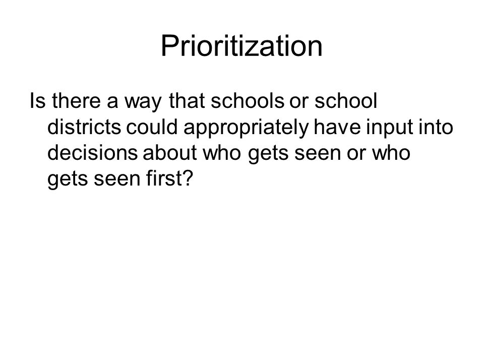 Prioritization Is there a way that schools or school districts could appropriately have input into decisions about who gets seen or who gets seen firs