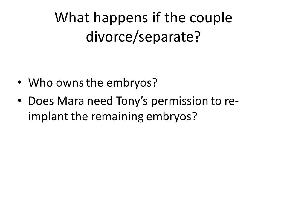 What happens if the couple divorce/separate? Who owns the embryos? Does Mara need Tony's permission to re- implant the remaining embryos?