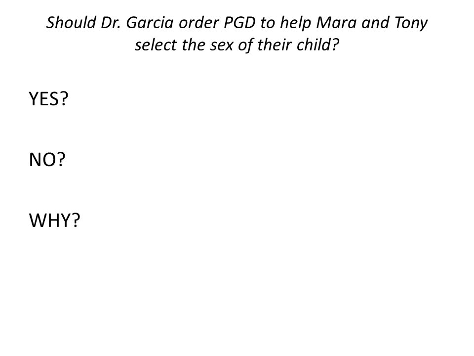 Should Dr. Garcia order PGD to help Mara and Tony select the sex of their child? YES? NO? WHY?