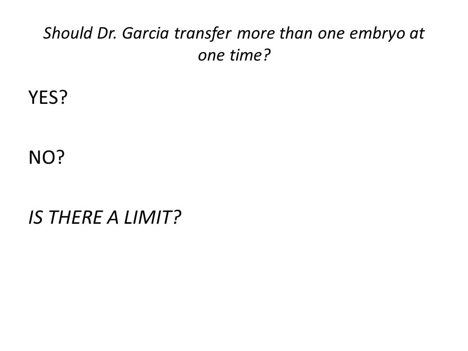 Should Dr. Garcia transfer more than one embryo at one time? YES? NO? IS THERE A LIMIT?