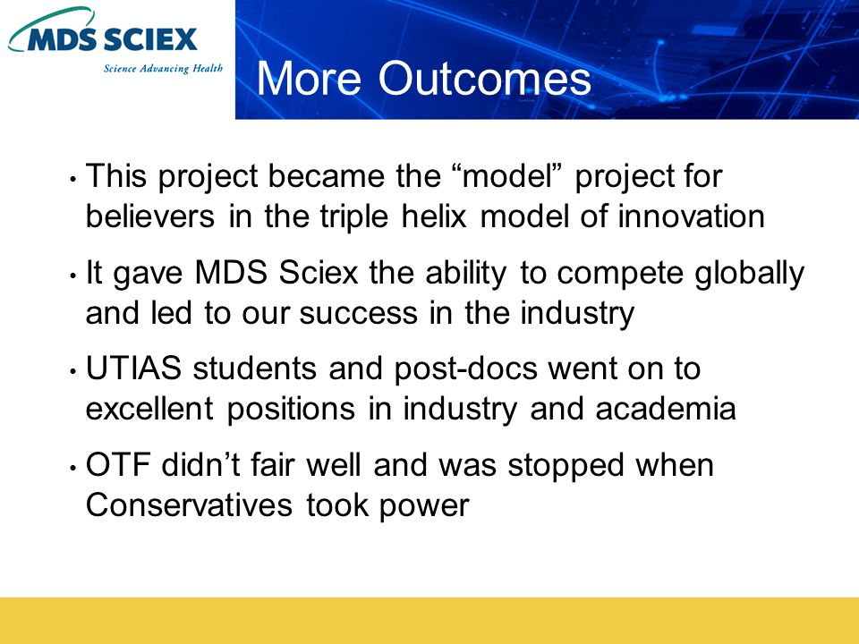 More Outcomes This project became the model project for believers in the triple helix model of innovation It gave MDS Sciex the ability to compete globally and led to our success in the industry UTIAS students and post-docs went on to excellent positions in industry and academia OTF didn't fair well and was stopped when Conservatives took power