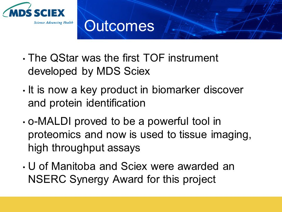 Outcomes The QStar was the first TOF instrument developed by MDS Sciex It is now a key product in biomarker discover and protein identification o-MALDI proved to be a powerful tool in proteomics and now is used to tissue imaging, high throughput assays U of Manitoba and Sciex were awarded an NSERC Synergy Award for this project