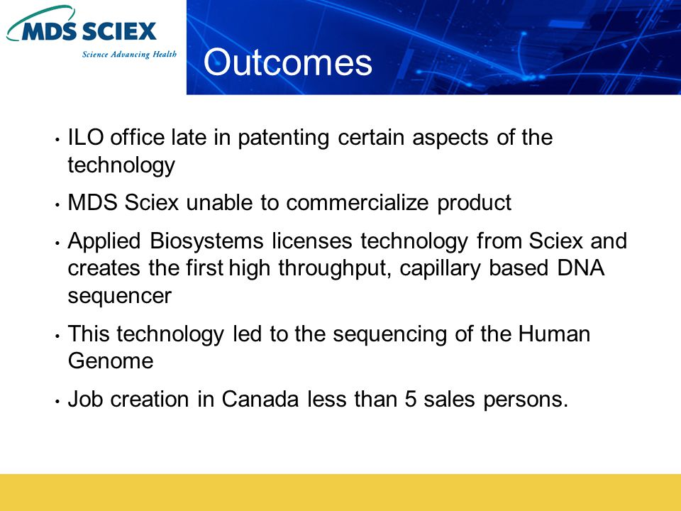 Outcomes ILO office late in patenting certain aspects of the technology MDS Sciex unable to commercialize product Applied Biosystems licenses technology from Sciex and creates the first high throughput, capillary based DNA sequencer This technology led to the sequencing of the Human Genome Job creation in Canada less than 5 sales persons.
