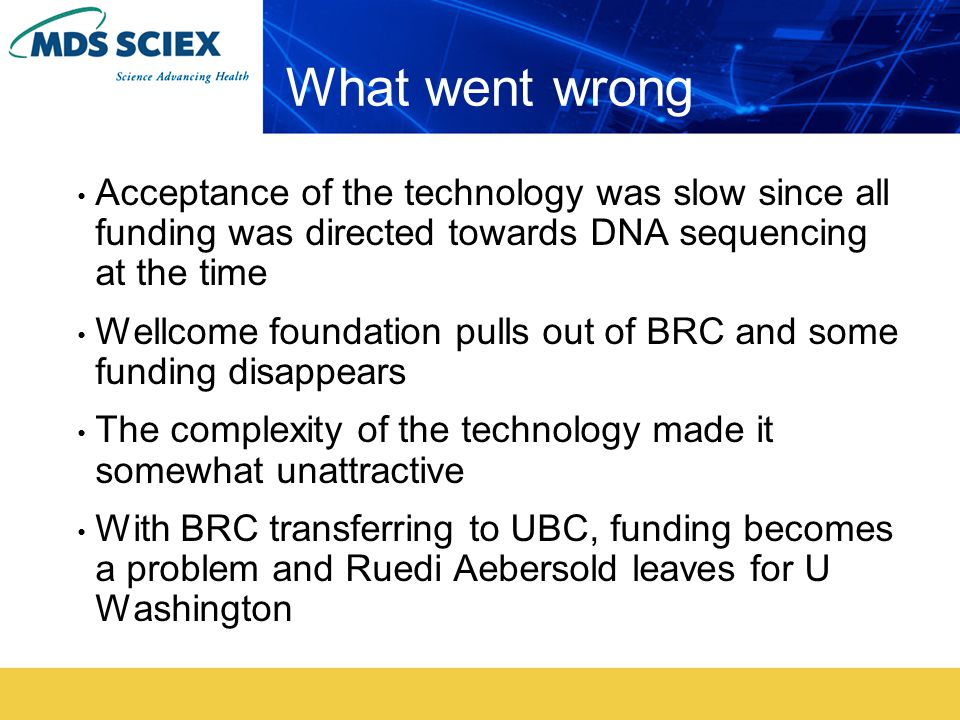 What went wrong Acceptance of the technology was slow since all funding was directed towards DNA sequencing at the time Wellcome foundation pulls out of BRC and some funding disappears The complexity of the technology made it somewhat unattractive With BRC transferring to UBC, funding becomes a problem and Ruedi Aebersold leaves for U Washington