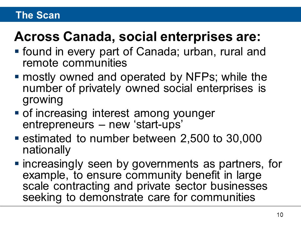 10 Across Canada, social enterprises are:  found in every part of Canada; urban, rural and remote communities  mostly owned and operated by NFPs; while the number of privately owned social enterprises is growing  of increasing interest among younger entrepreneurs – new 'start-ups'  estimated to number between 2,500 to 30,000 nationally  increasingly seen by governments as partners, for example, to ensure community benefit in large scale contracting and private sector businesses seeking to demonstrate care for communities The Scan