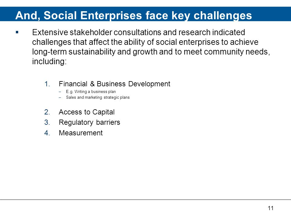 11 And, Social Enterprises face key challenges  Extensive stakeholder consultations and research indicated challenges that affect the ability of social enterprises to achieve long-term sustainability and growth and to meet community needs, including: 1.Financial & Business Development –E.g.