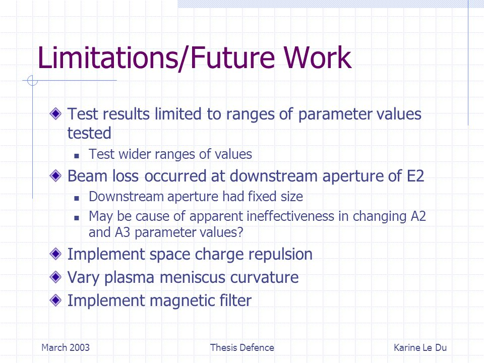 March 2003Thesis Defence Limitations/Future Work Test results limited to ranges of parameter values tested Test wider ranges of values Beam loss occurred at downstream aperture of E2 Downstream aperture had fixed size May be cause of apparent ineffectiveness in changing A2 and A3 parameter values.