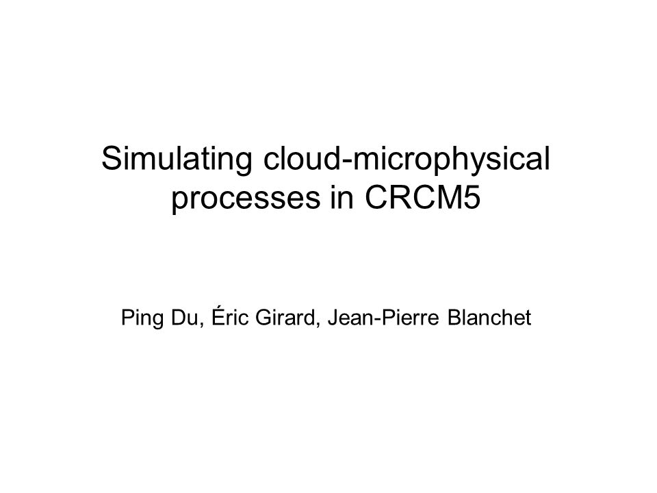 Simulating cloud-microphysical processes in CRCM5 Ping Du, Éric Girard, Jean-Pierre Blanchet