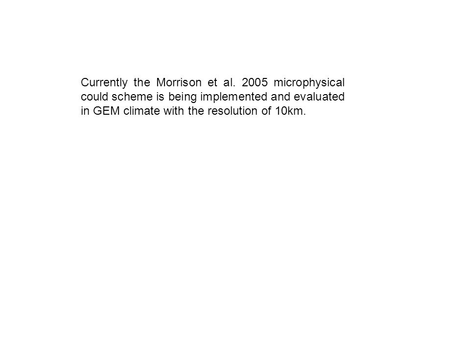 Currently the Morrison et al. 2005 microphysical could scheme is being implemented and evaluated in GEM climate with the resolution of 10km.