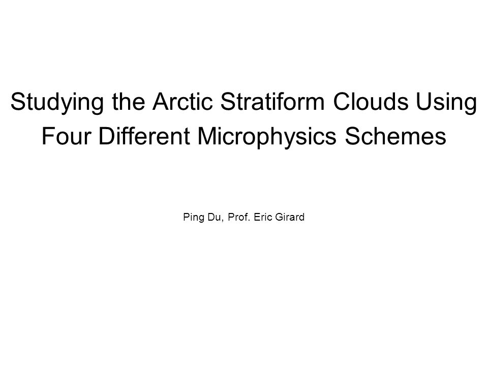 Studying the Arctic Stratiform Clouds Using Four Different Microphysics Schemes Ping Du, Prof.