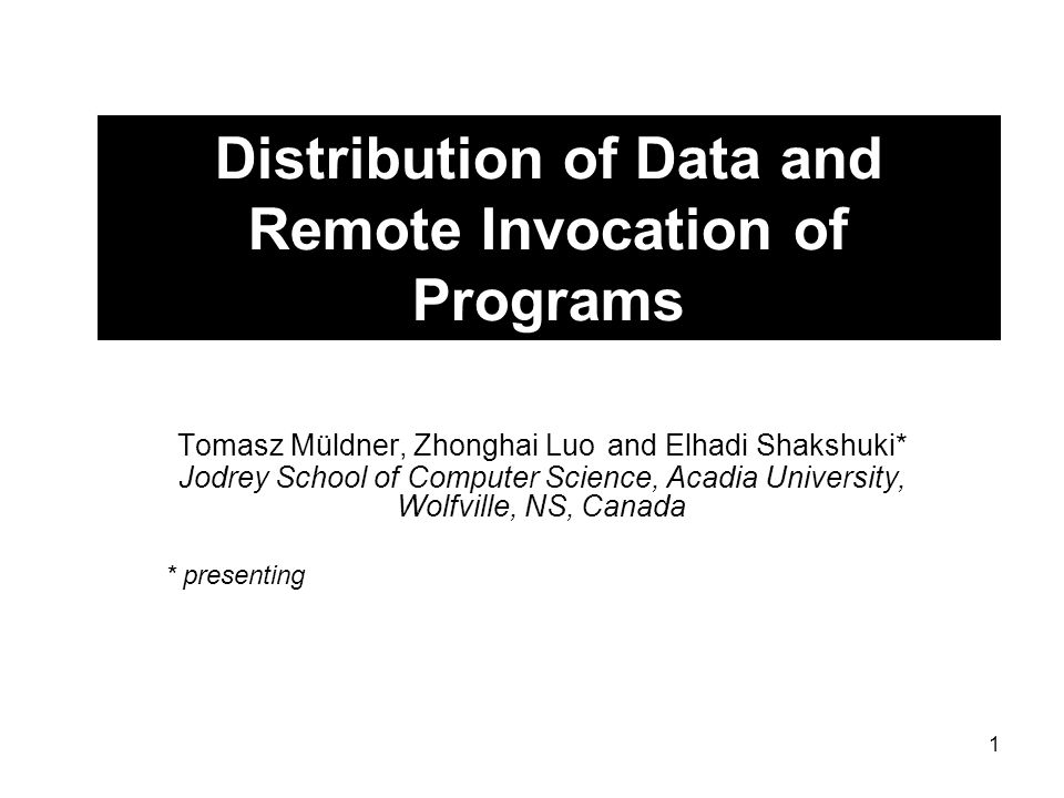 1 Distribution of Data and Remote Invocation of Programs Tomasz Müldner, Zhonghai Luo and Elhadi Shakshuki* Jodrey School of Computer Science, Acadia University, Wolfville, NS, Canada * presenting