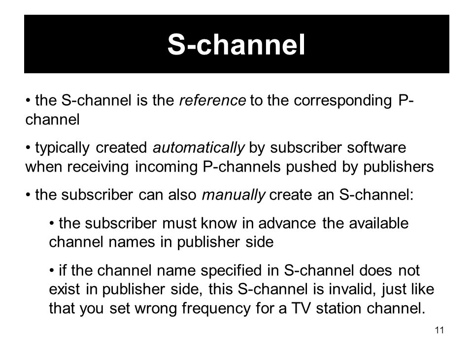 11 S-channel the S-channel is the reference to the corresponding P- channel typically created automatically by subscriber software when receiving incoming P-channels pushed by publishers the subscriber can also manually create an S-channel: the subscriber must know in advance the available channel names in publisher side if the channel name specified in S-channel does not exist in publisher side, this S-channel is invalid, just like that you set wrong frequency for a TV station channel.