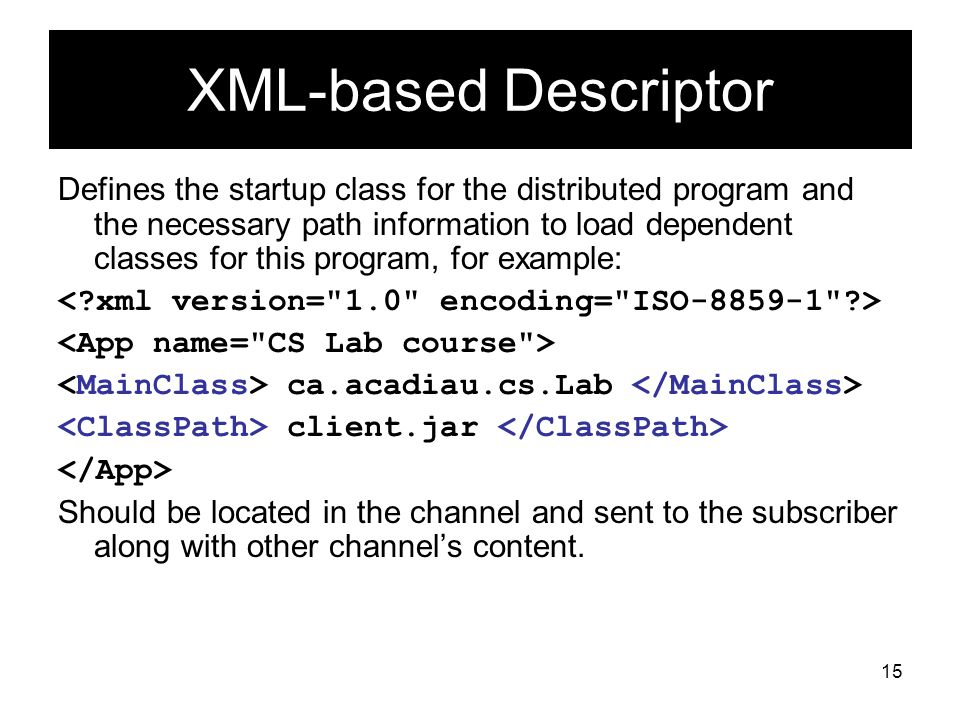 15 XML-based Descriptor Defines the startup class for the distributed program and the necessary path information to load dependent classes for this program, for example: ca.acadiau.cs.Lab client.jar Should be located in the channel and sent to the subscriber along with other channel's content.