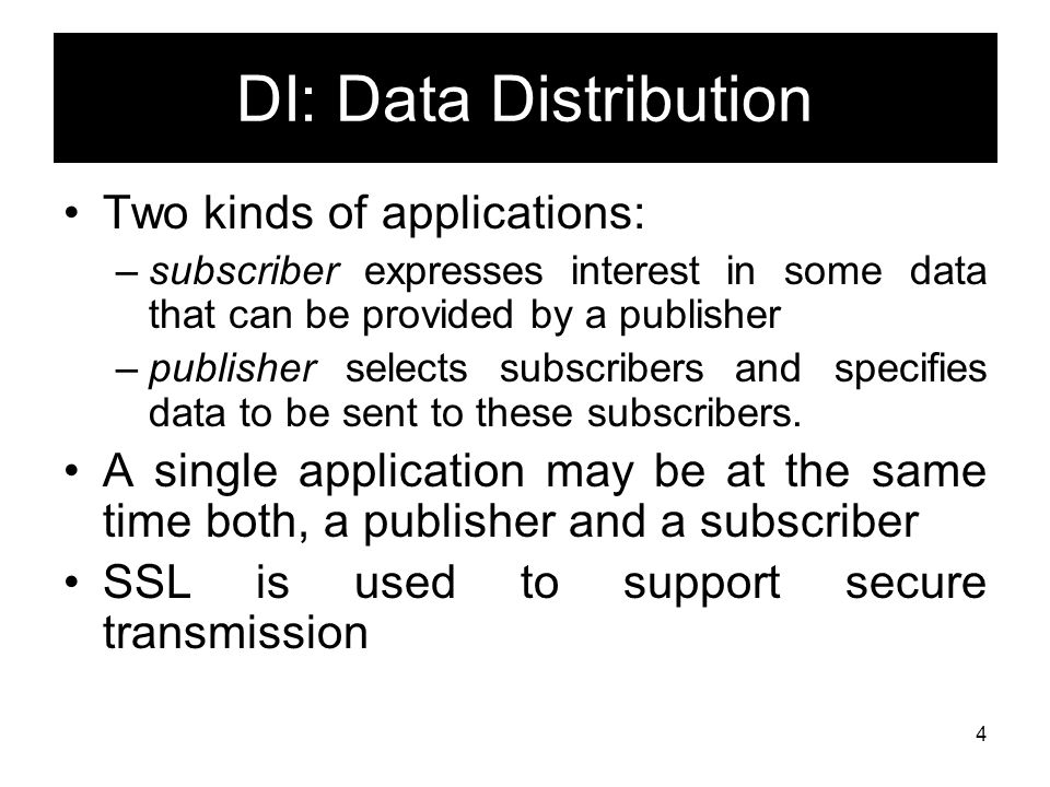 4 DI: Data Distribution Two kinds of applications: –subscriber expresses interest in some data that can be provided by a publisher –publisher selects subscribers and specifies data to be sent to these subscribers.