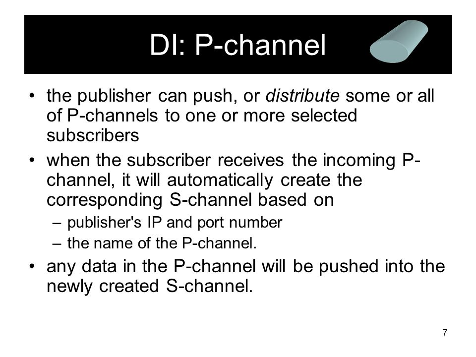 7 DI: P-channel the publisher can push, or distribute some or all of P-channels to one or more selected subscribers when the subscriber receives the incoming P- channel, it will automatically create the corresponding S-channel based on –publisher s IP and port number –the name of the P-channel.