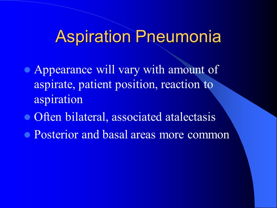 Aspiration Pneumonia Appearance will vary with amount of aspirate, patient position, reaction to aspiration Often bilateral, associated atalectasis Po