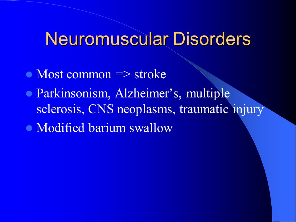 Neuromuscular Disorders Most common => stroke Parkinsonism, Alzheimer's, multiple sclerosis, CNS neoplasms, traumatic injury Modified barium swallow