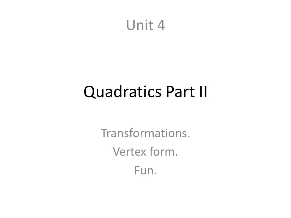 Quadratics Part II Transformations. Vertex form. Fun. Unit 4