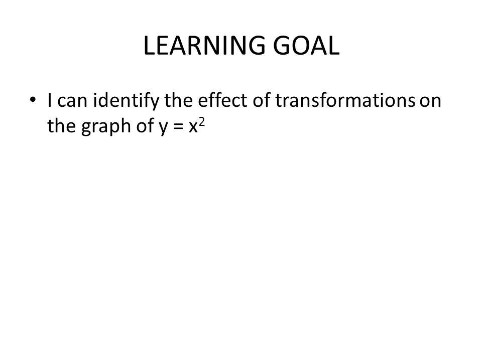 LEARNING GOAL I can identify the effect of transformations on the graph of y = x 2