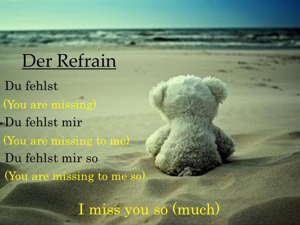 Der Refrain Du fehlst Du fehlst mir Du fehlst mir so (You are missing) I miss you so (much) (You are missing to me) (You are missing to me so)