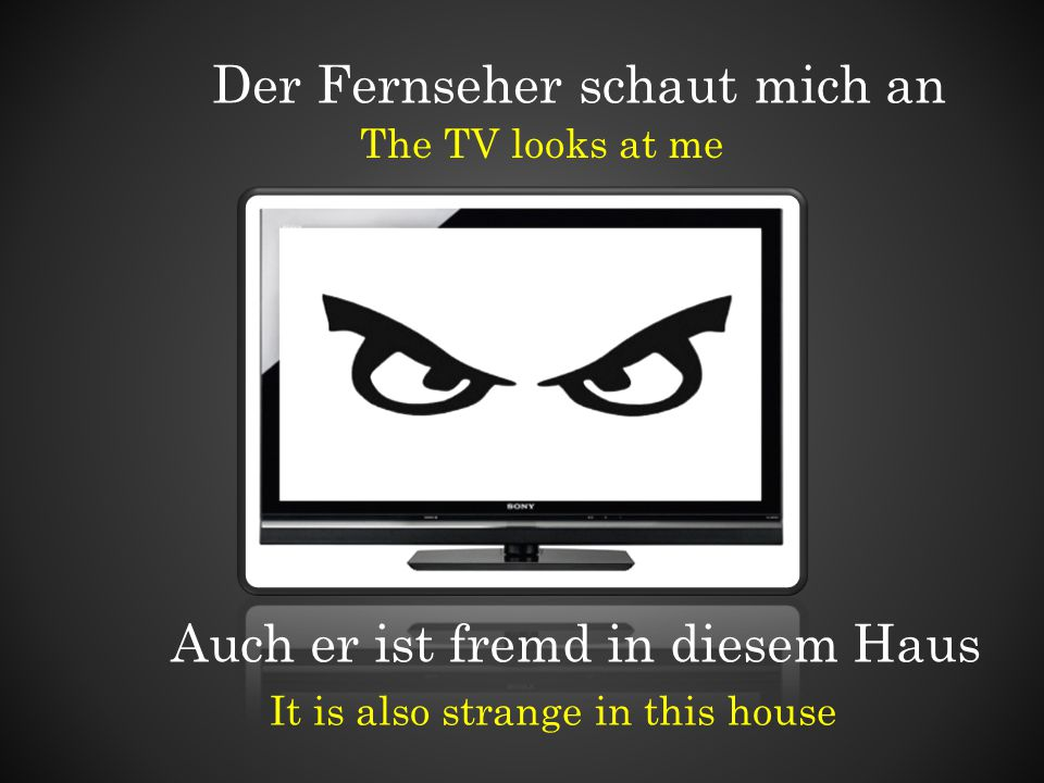 Der Fernseher schaut mich an The TV looks at me Auch er ist fremd in diesem Haus It is also strange in this house