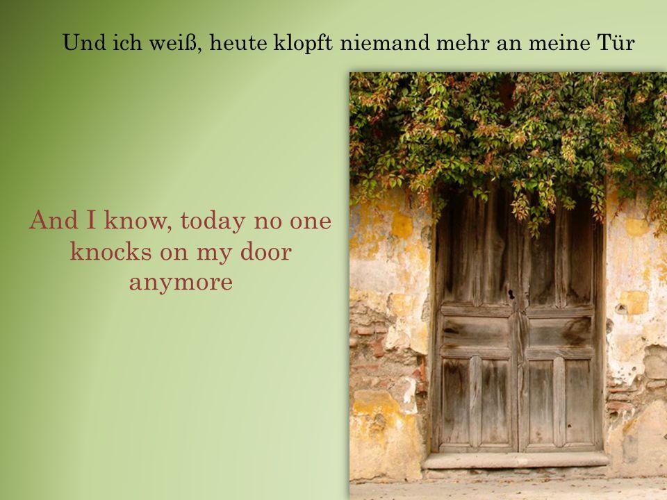 Und ich weiß, heute klopft niemand mehr an meine Tür And I know, today no one knocks on my door anymore