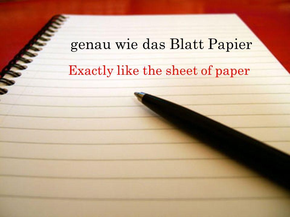 genau wie das Blatt Papier Exactly like the sheet of paper