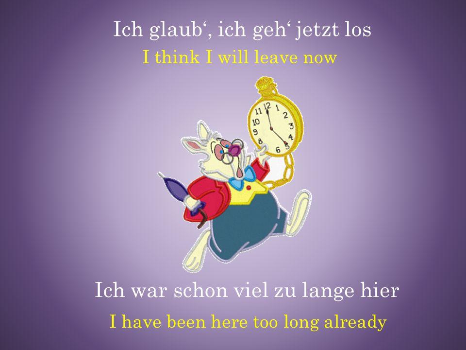 Ich glaub', ich geh' jetzt los Ich war schon viel zu lange hier I have been here too long already I think I will leave now