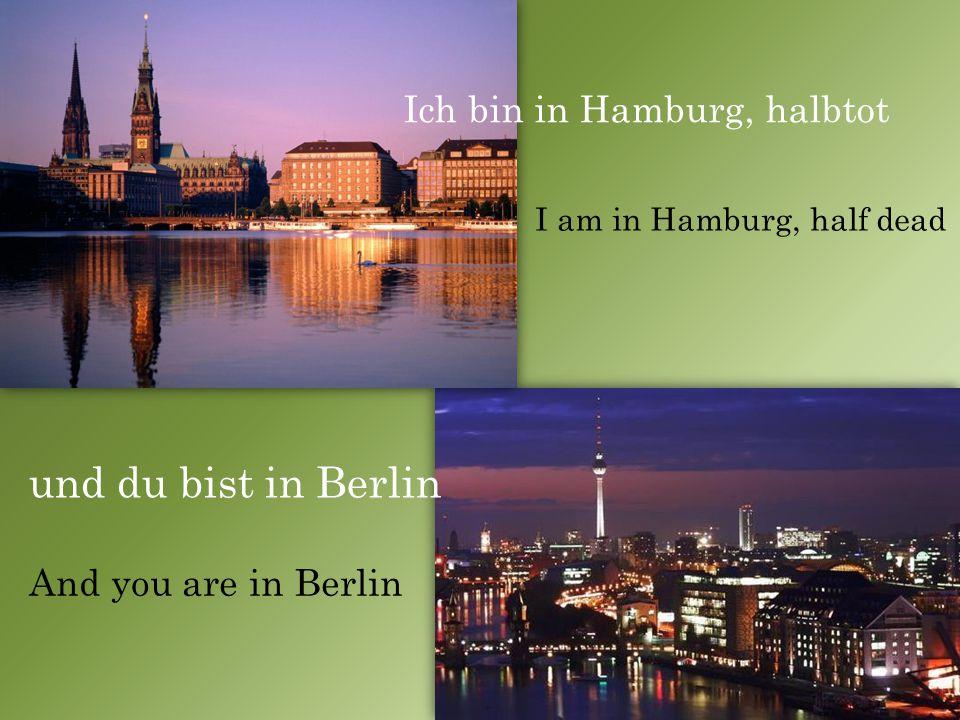 Ich bin in Hamburg, halbtot und du bist in Berlin I am in Hamburg, half dead And you are in Berlin