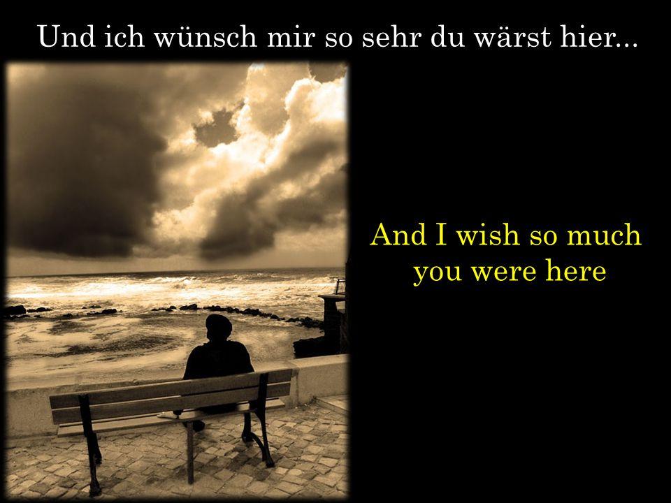 Und ich wünsch mir so sehr du wärst hier... And I wish so much you were here