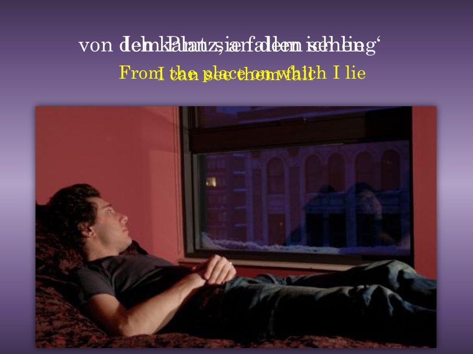 von dem Platz, an dem ich lieg'Ich kann sie fallen sehen I can see them fall From the place on which I lie