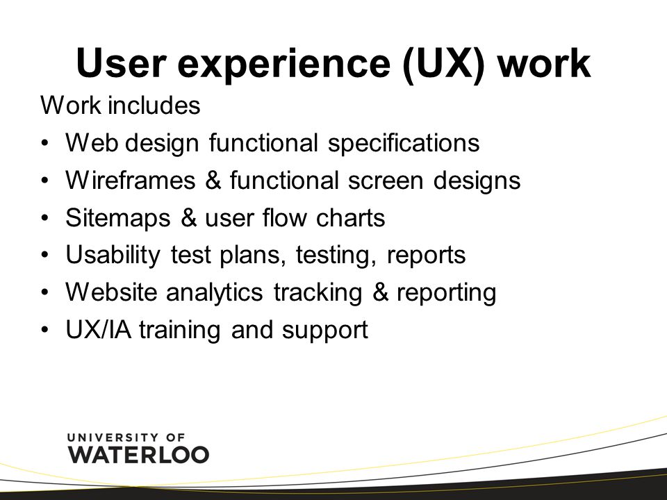 User experience (UX) work Work includes Web design functional specifications Wireframes & functional screen designs Sitemaps & user flow charts Usability test plans, testing, reports Website analytics tracking & reporting UX/IA training and support