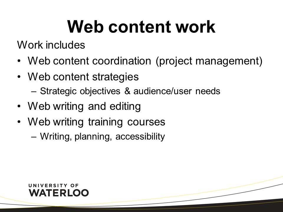 Web content work Work includes Web content coordination (project management) Web content strategies –Strategic objectives & audience/user needs Web writing and editing Web writing training courses –Writing, planning, accessibility