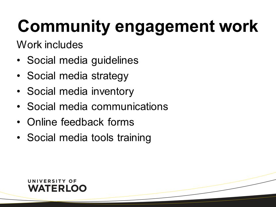 Community engagement work Work includes Social media guidelines Social media strategy Social media inventory Social media communications Online feedback forms Social media tools training