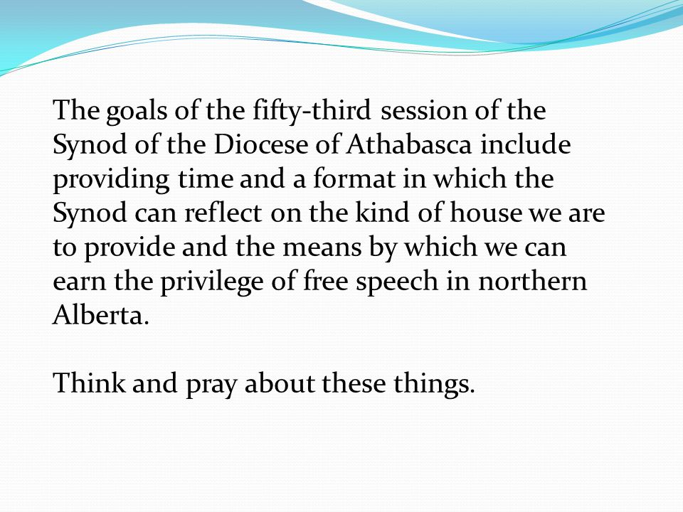 The goals of the fifty-third session of the Synod of the Diocese of Athabasca include providing time and a format in which the Synod can reflect on the kind of house we are to provide and the means by which we can earn the privilege of free speech in northern Alberta.