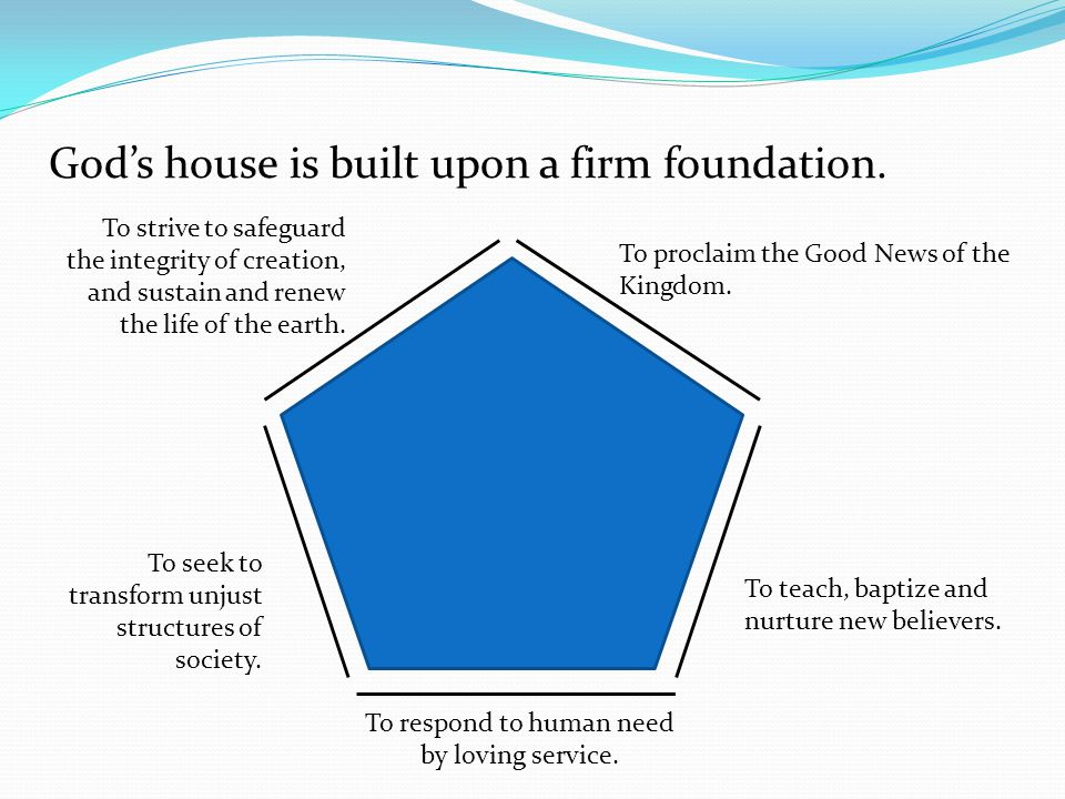 God's house is built upon a firm foundation. To proclaim the Good News of the Kingdom.