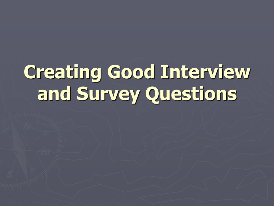 Creating Good Interview and Survey Questions