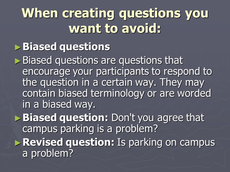 When creating questions you want to avoid: ► Biased questions ► Biased questions are questions that encourage your participants to respond to the question in a certain way.
