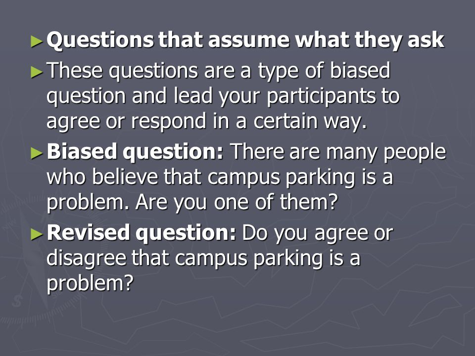 ► Questions that assume what they ask ► These questions are a type of biased question and lead your participants to agree or respond in a certain way.
