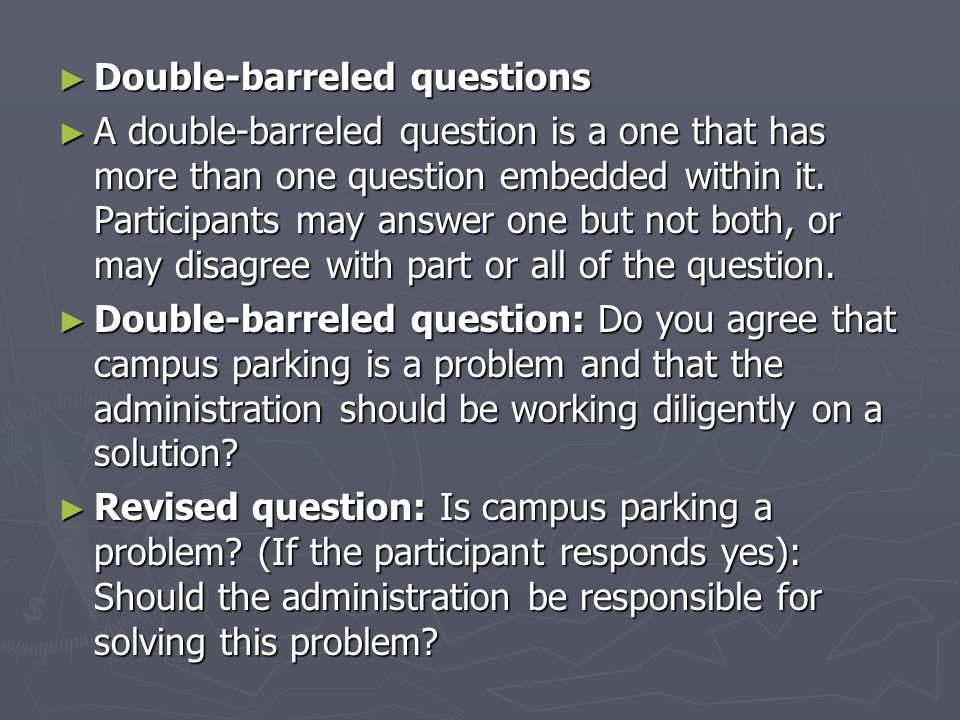 ► Double-barreled questions ► A double-barreled question is a one that has more than one question embedded within it.