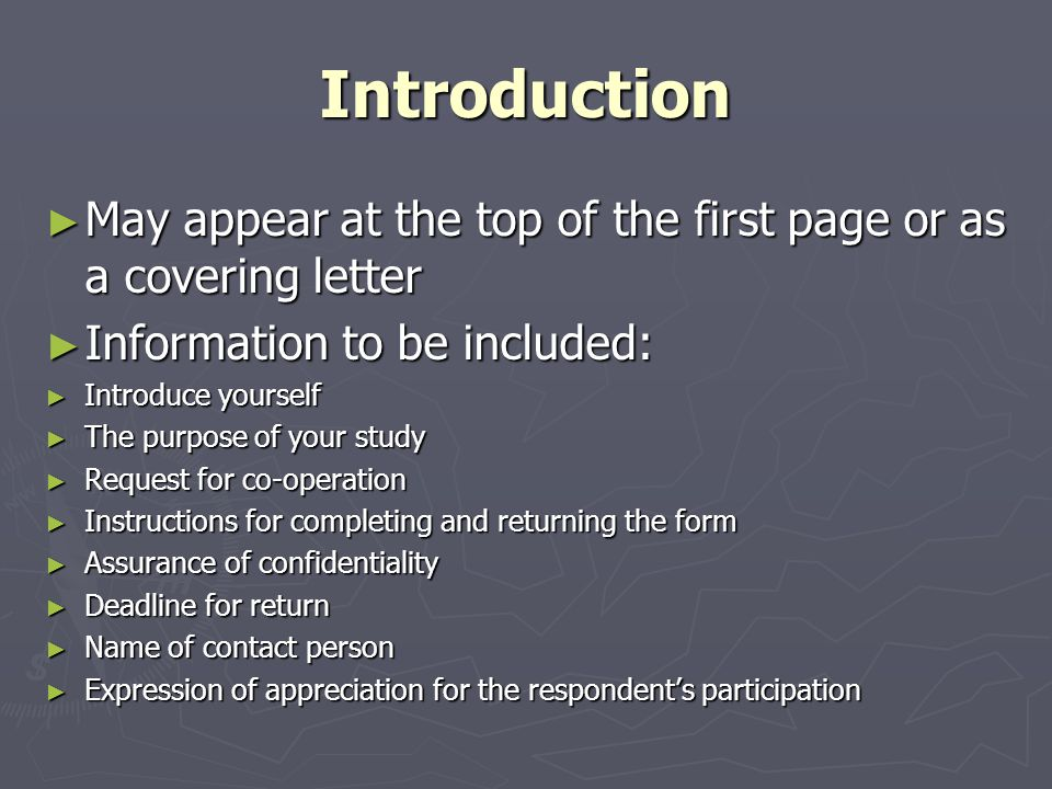 Introduction ► May appear at the top of the first page or as a covering letter ► Information to be included: ► Introduce yourself ► The purpose of your study ► Request for co-operation ► Instructions for completing and returning the form ► Assurance of confidentiality ► Deadline for return ► Name of contact person ► Expression of appreciation for the respondent's participation